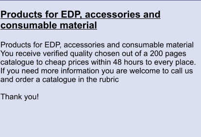 Products for EDP, accessories and consumable material  Products for EDP, accessories and consumable material You receive verified quality chosen out of a 200 pages catalogue to cheap prices within 48 hours to every place. If you need more information you are welcome to call us and order a catalogue in the rubric    Thank you!